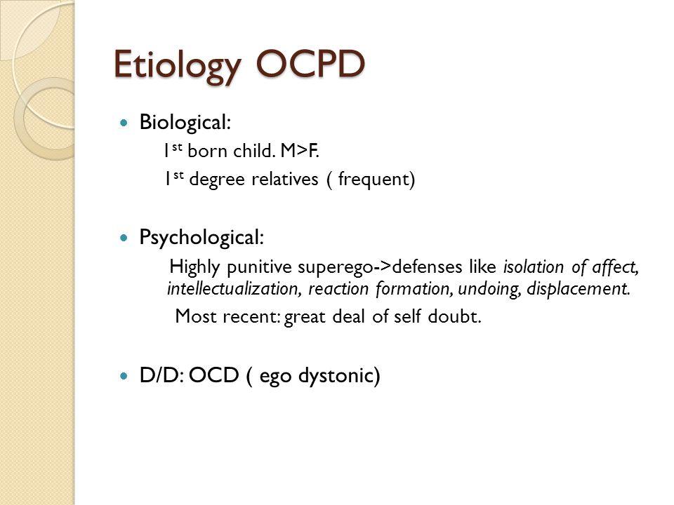 Etiology OCPD Biological: Psychological: D/D: OCD ( ego dystonic)