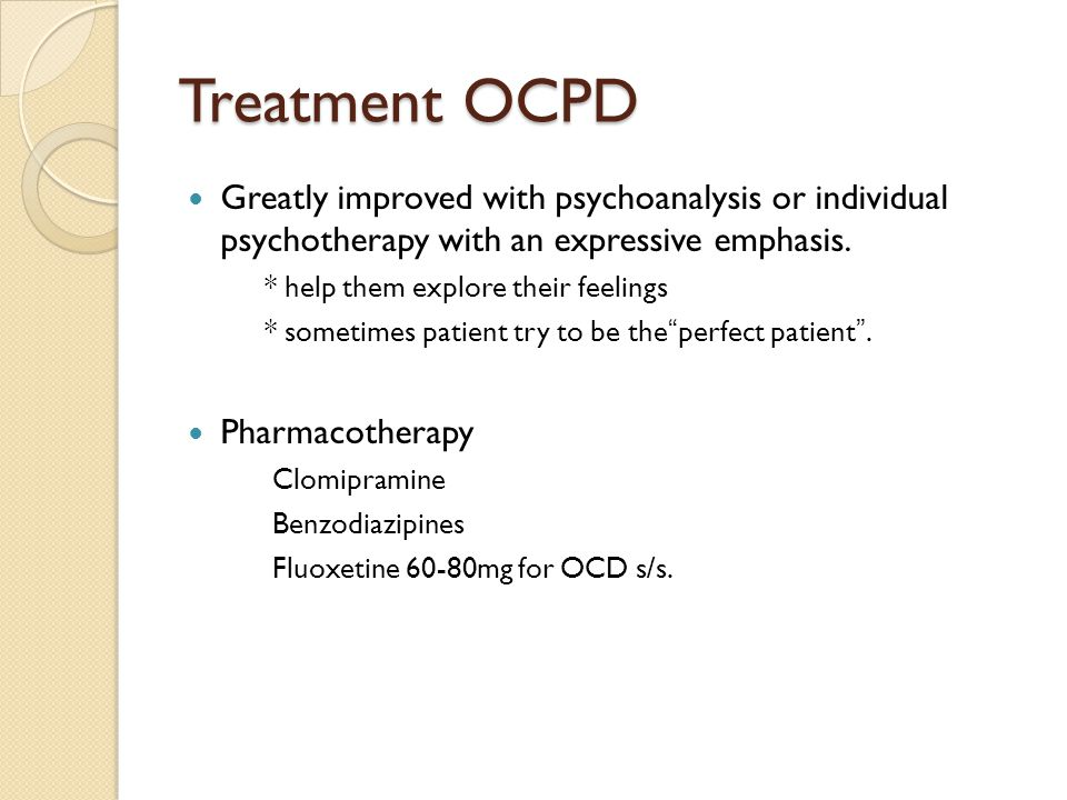 Treatment OCPD Greatly improved with psychoanalysis or individual psychotherapy with an expressive emphasis.