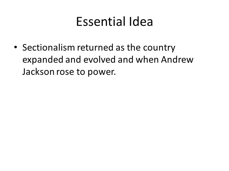 Essential Idea Sectionalism returned as the country expanded and evolved and when Andrew Jackson rose to power.