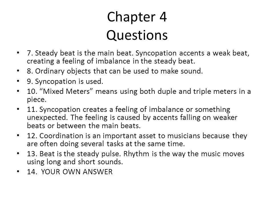 Chapter 4 Questions 7. Steady beat is the main beat. Syncopation accents a weak beat, creating a feeling of imbalance in the steady beat.