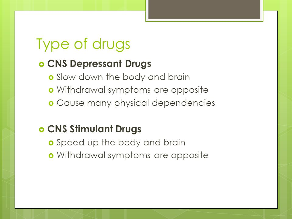 Type of drugs CNS Depressant Drugs CNS Stimulant Drugs
