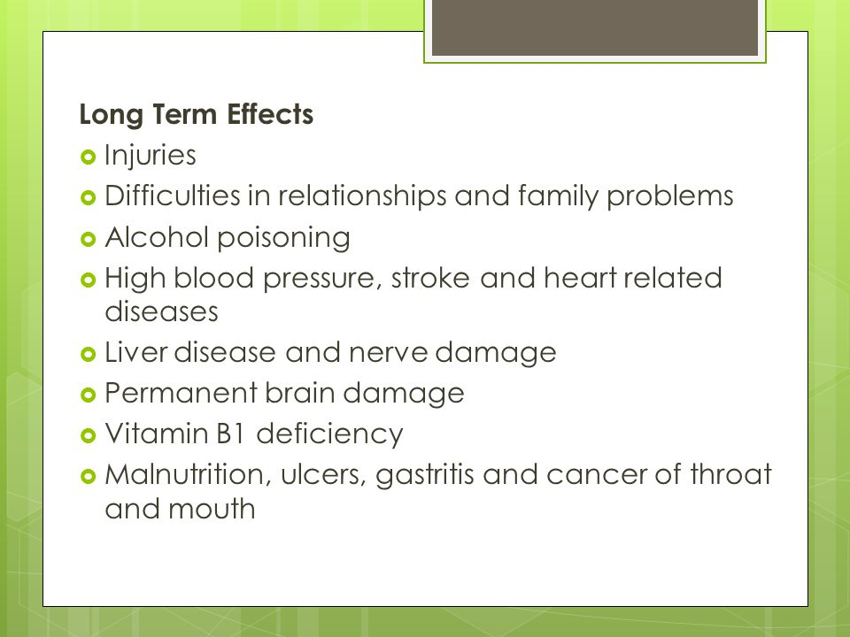 Long Term Effects Injuries. Difficulties in relationships and family problems. Alcohol poisoning.