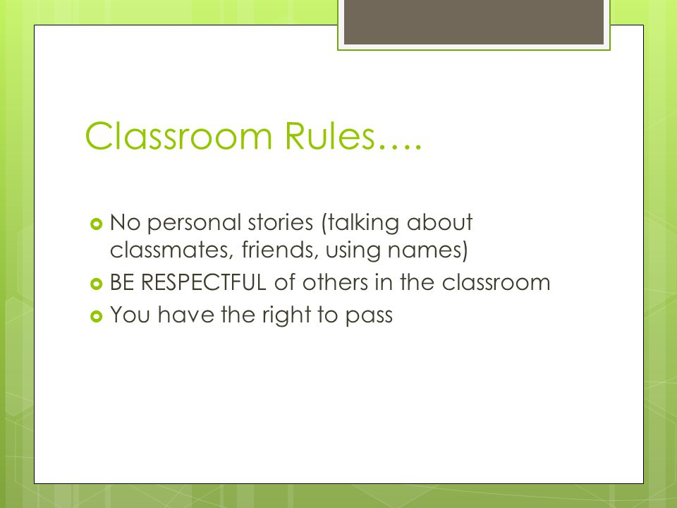 Classroom Rules…. No personal stories (talking about classmates, friends, using names) BE RESPECTFUL of others in the classroom.