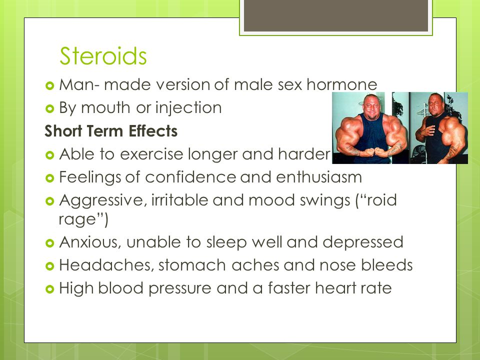 Steroids Man- made version of male sex hormone By mouth or injection