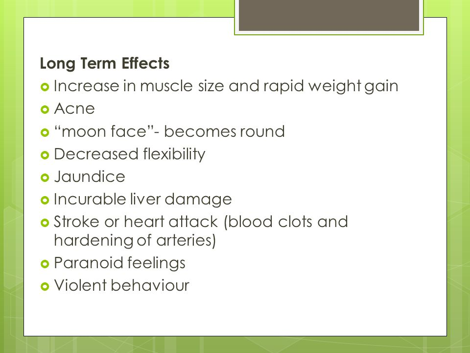 Long Term Effects Increase in muscle size and rapid weight gain. Acne. moon face - becomes round.