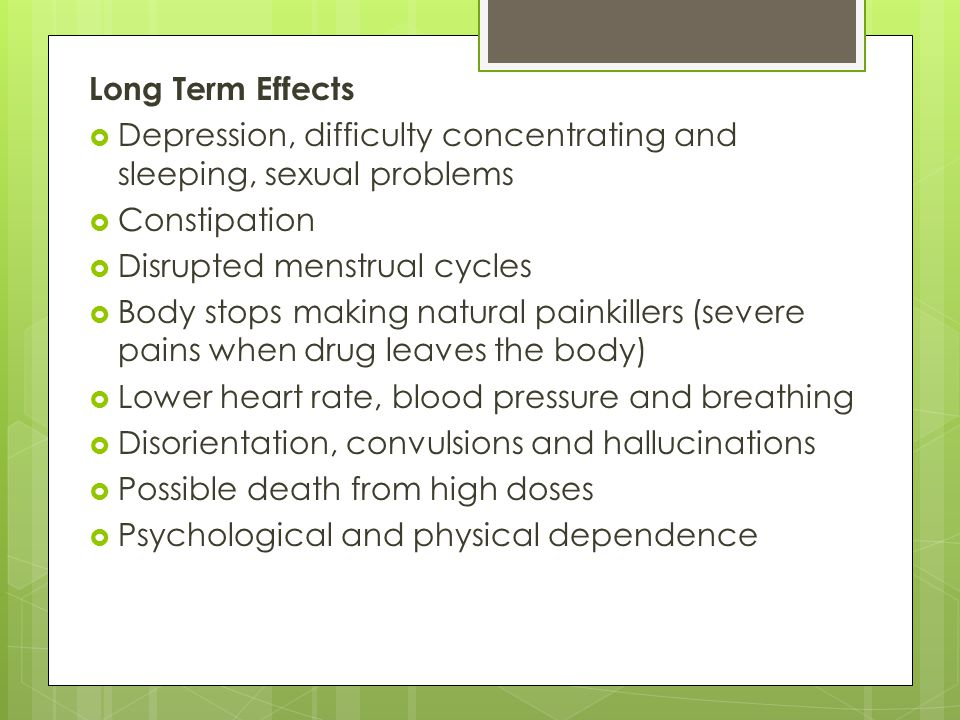 Long Term Effects Depression, difficulty concentrating and sleeping, sexual problems. Constipation.