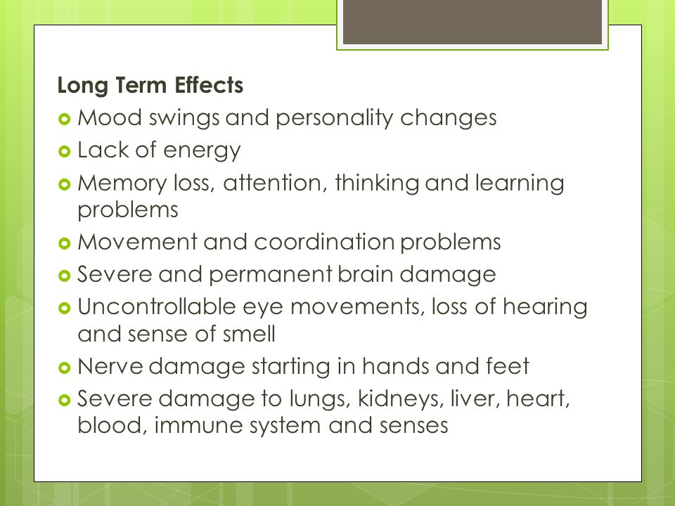 Long Term Effects Mood swings and personality changes. Lack of energy. Memory loss, attention, thinking and learning problems.