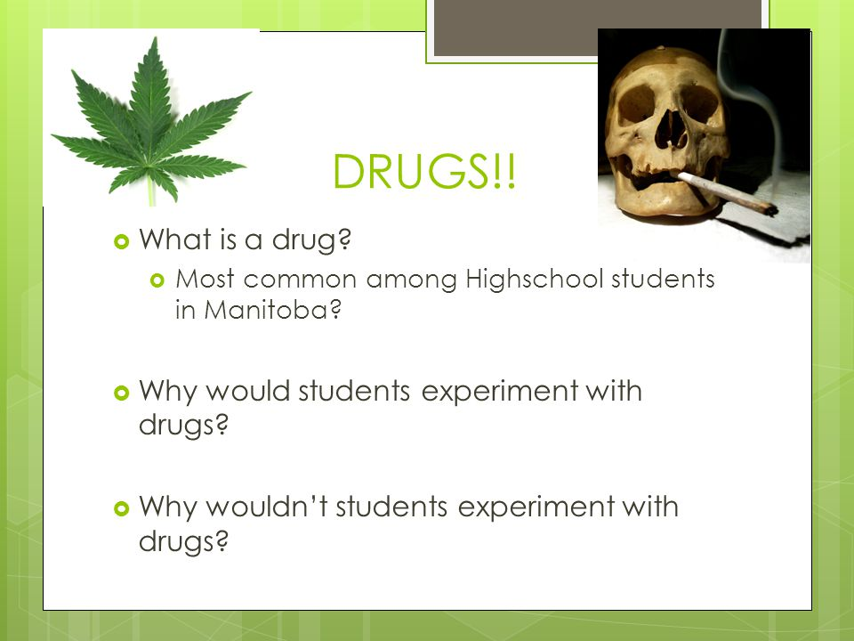 DRUGS!! What is a drug Why would students experiment with drugs