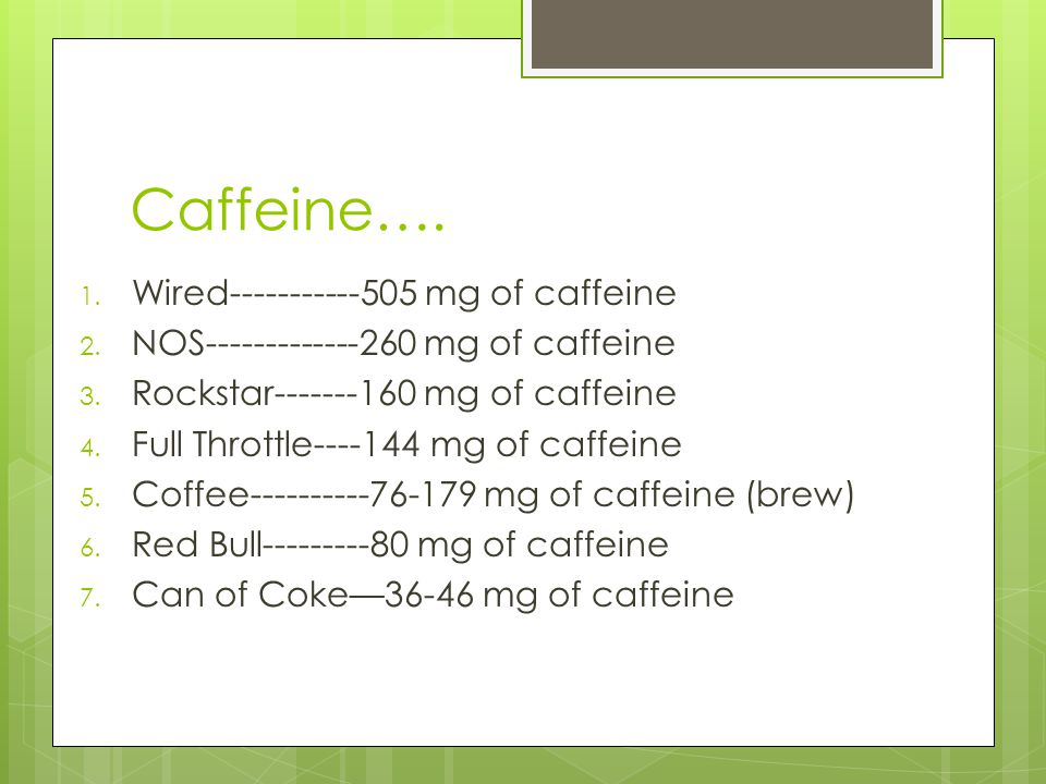 Caffeine…. Wired-----------505 mg of caffeine