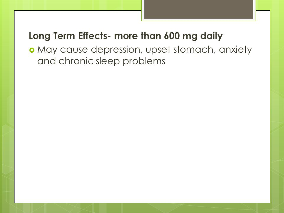 Long Term Effects- more than 600 mg daily