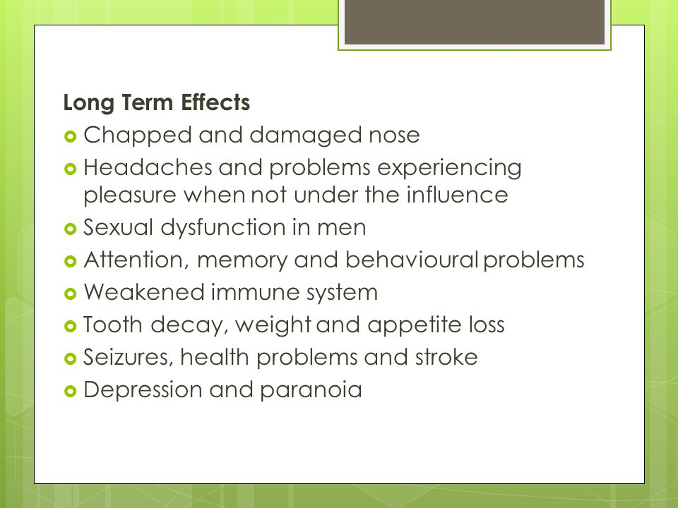 Long Term Effects Chapped and damaged nose. Headaches and problems experiencing pleasure when not under the influence.