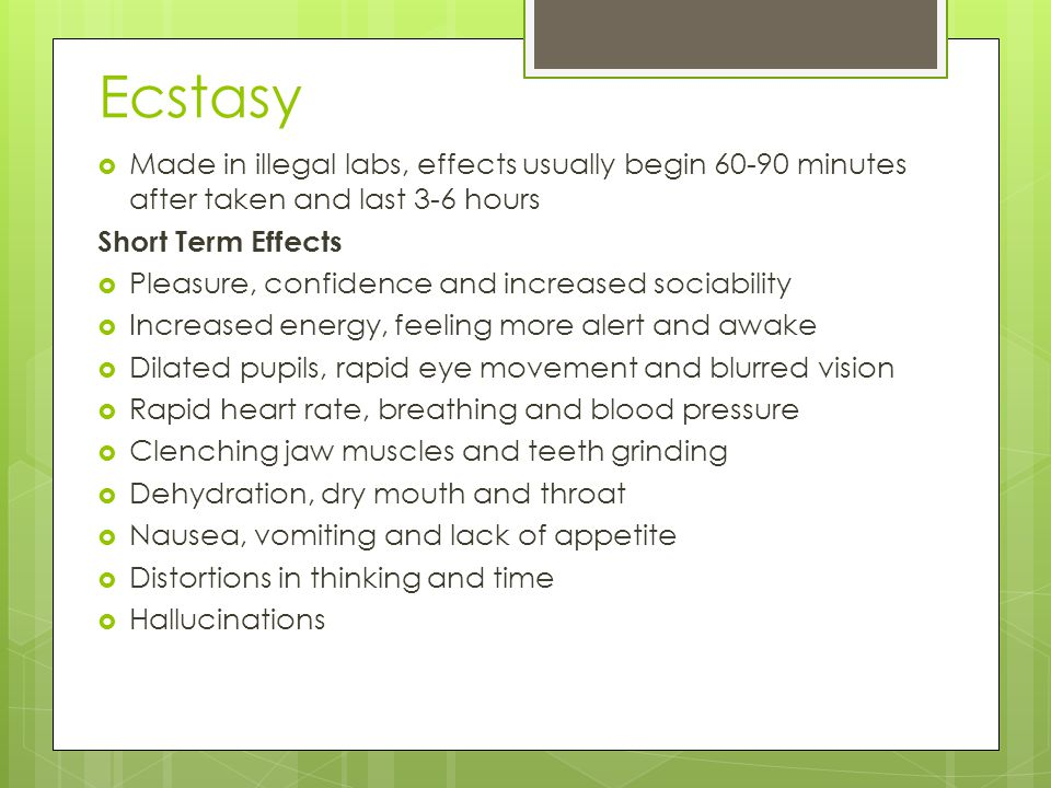 Ecstasy Made in illegal labs, effects usually begin 60-90 minutes after taken and last 3-6 hours. Short Term Effects.
