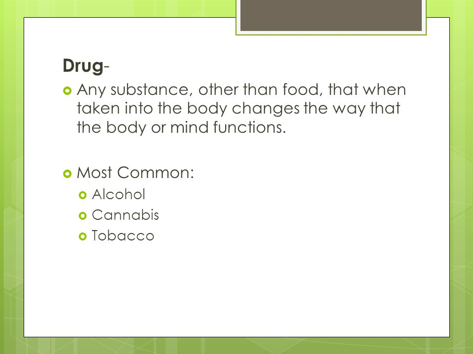Drug- Any substance, other than food, that when taken into the body changes the way that the body or mind functions.