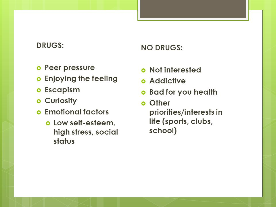 DRUGS: Peer pressure. Enjoying the feeling. Escapism. Curiosity. Emotional factors. Low self-esteem, high stress, social status.