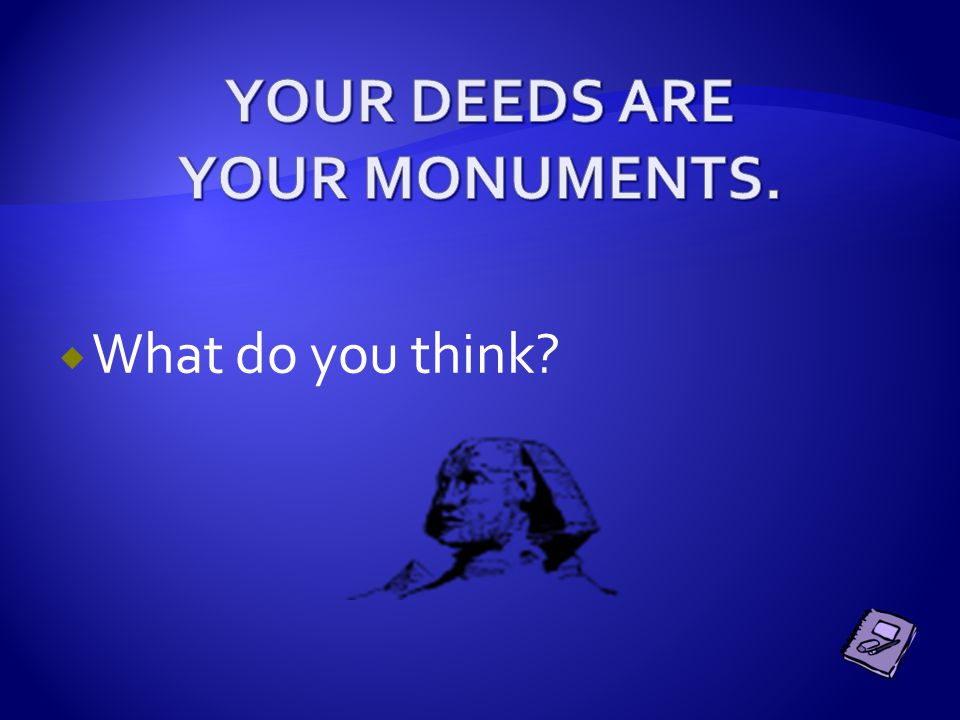 YOUR DEEDS ARE YOUR MONUMENTS.
