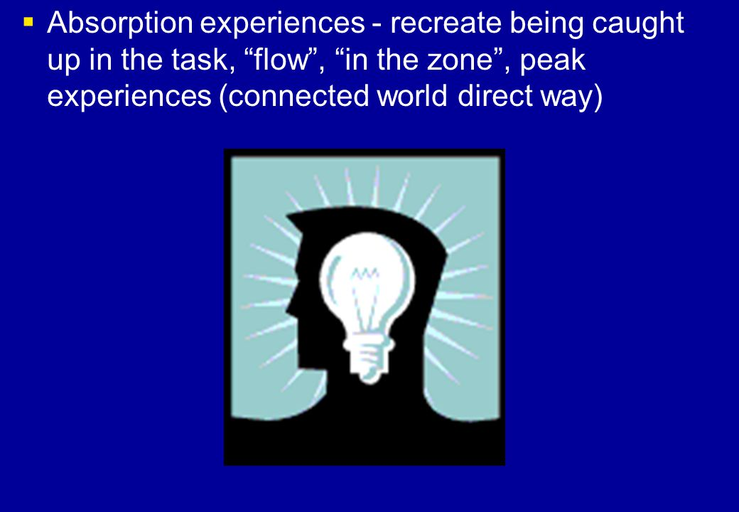 Absorption experiences - recreate being caught up in the task, flow , in the zone , peak experiences (connected world direct way)