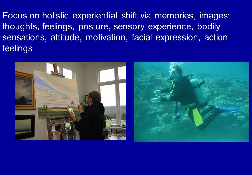 Focus on holistic experiential shift via memories, images: thoughts, feelings, posture, sensory experience, bodily sensations, attitude, motivation, facial expression, action feelings