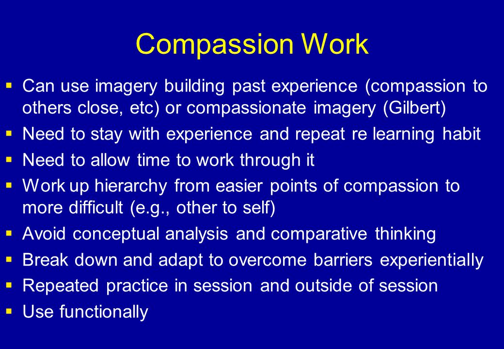 Compassion Work Can use imagery building past experience (compassion to others close, etc) or compassionate imagery (Gilbert)