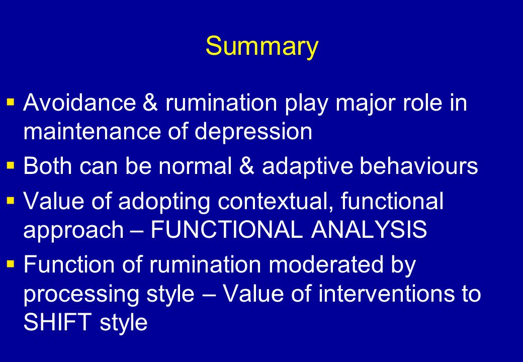 Summary Avoidance & rumination play major role in maintenance of depression. Both can be normal & adaptive behaviours.