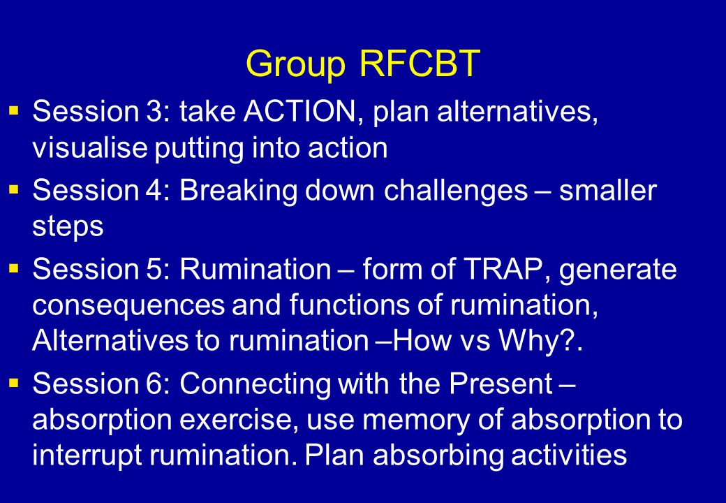 Group RFCBT Session 3: take ACTION, plan alternatives, visualise putting into action. Session 4: Breaking down challenges – smaller steps.