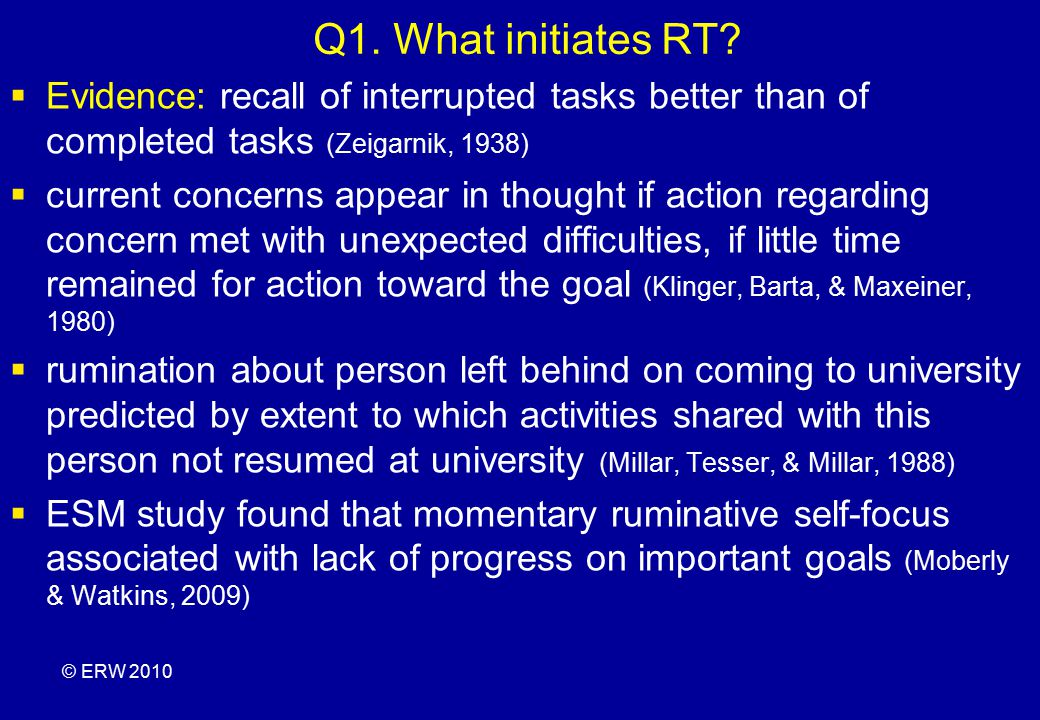Q1. What initiates RT Evidence: recall of interrupted tasks better than of completed tasks (Zeigarnik, 1938)