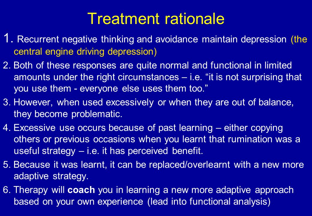 Treatment rationale 1. Recurrent negative thinking and avoidance maintain depression (the central engine driving depression)