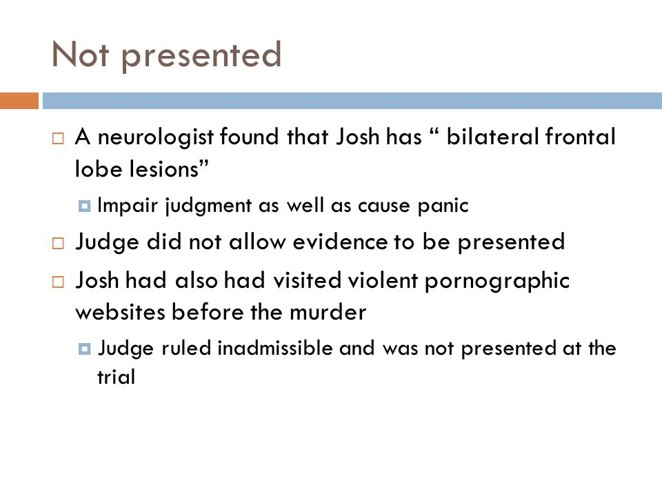 Not presented A neurologist found that Josh has bilateral frontal lobe lesions Impair judgment as well as cause panic.
