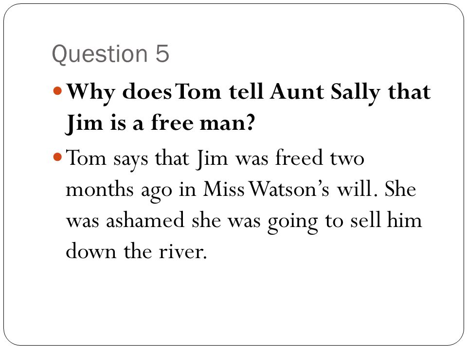 Question 5 Why does Tom tell Aunt Sally that Jim is a free man