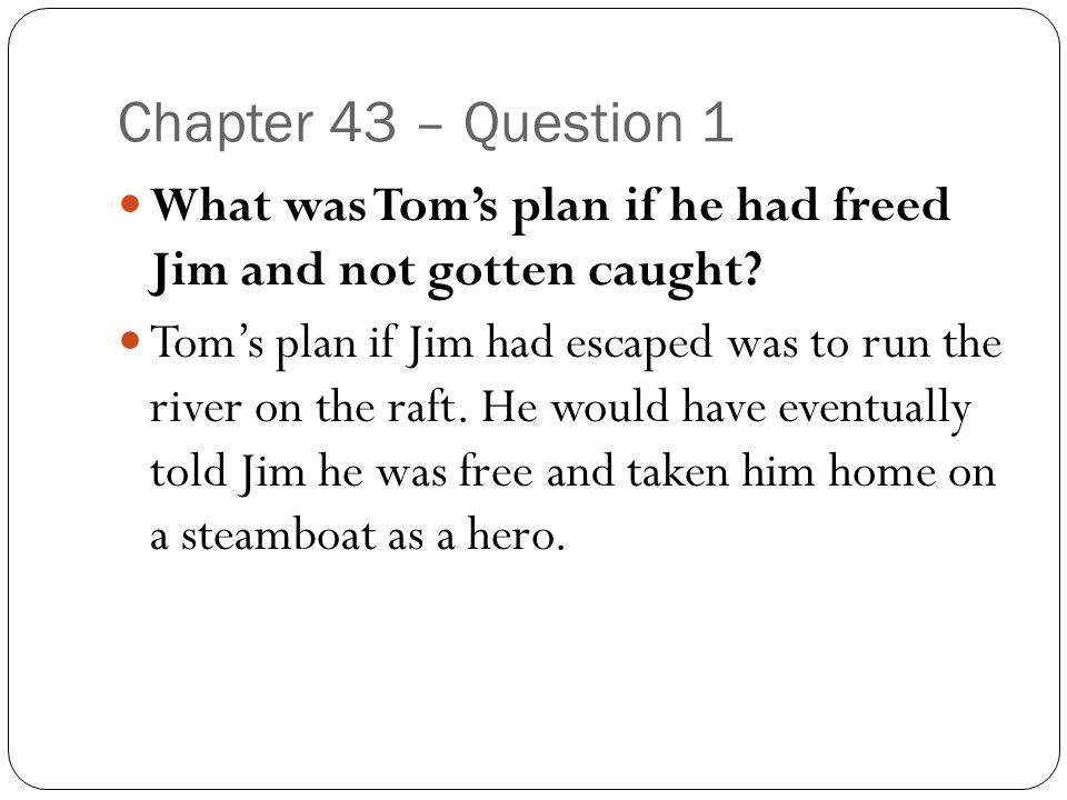 Chapter 43 – Question 1 What was Tom's plan if he had freed Jim and not gotten caught