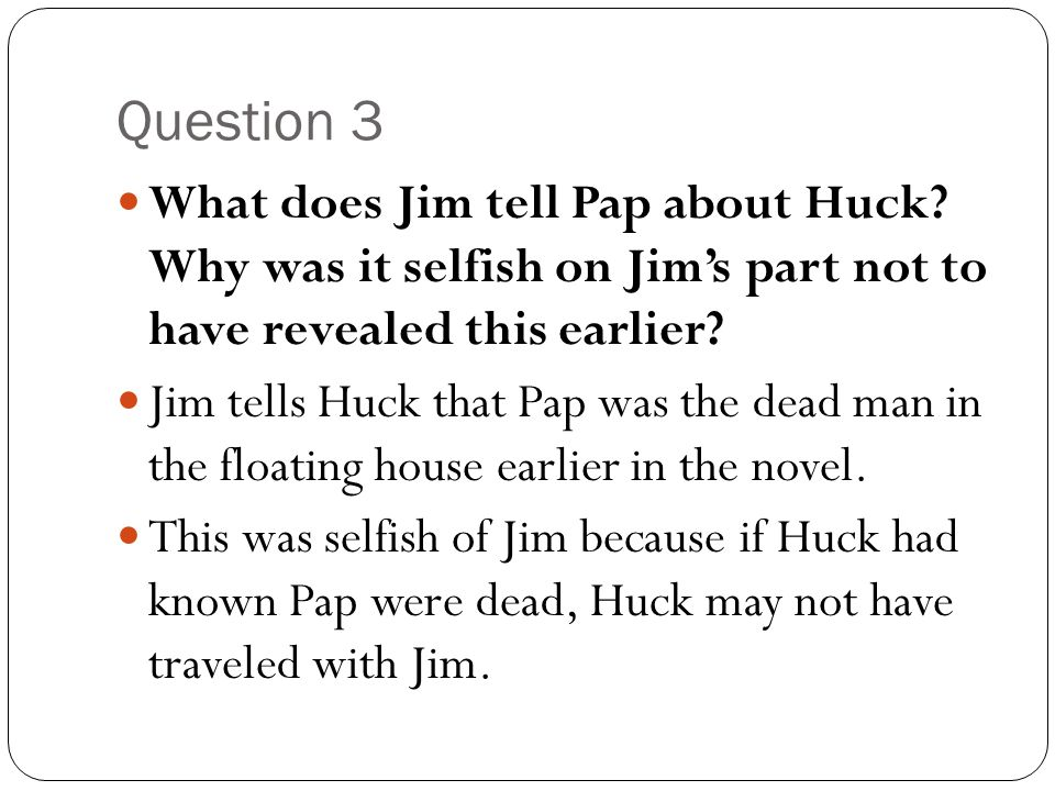 Question 3 What does Jim tell Pap about Huck Why was it selfish on Jim's part not to have revealed this earlier