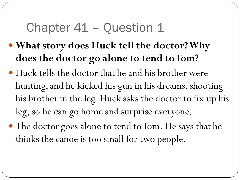 Chapter 41 – Question 1 What story does Huck tell the doctor Why does the doctor go alone to tend to Tom