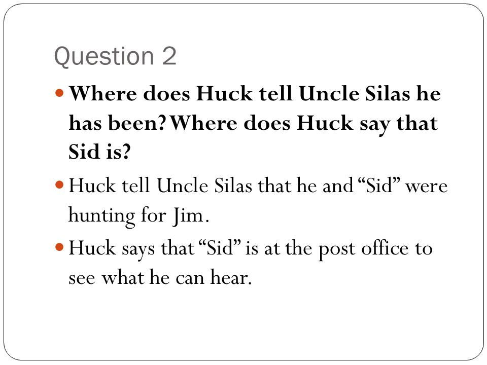 Question 2 Where does Huck tell Uncle Silas he has been Where does Huck say that Sid is