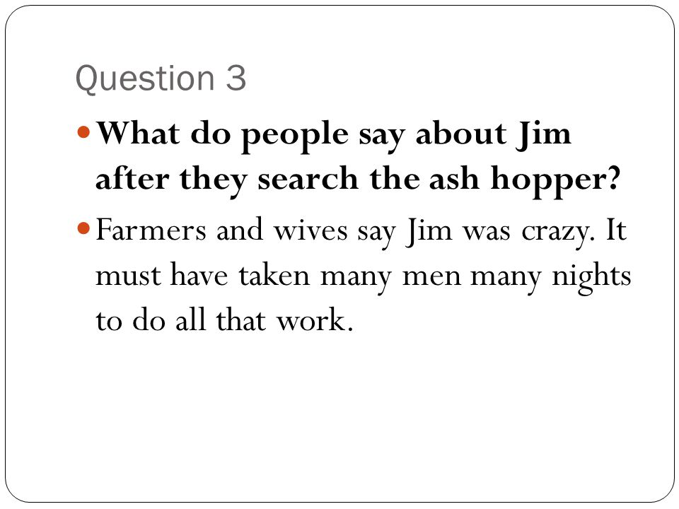 Question 3 What do people say about Jim after they search the ash hopper
