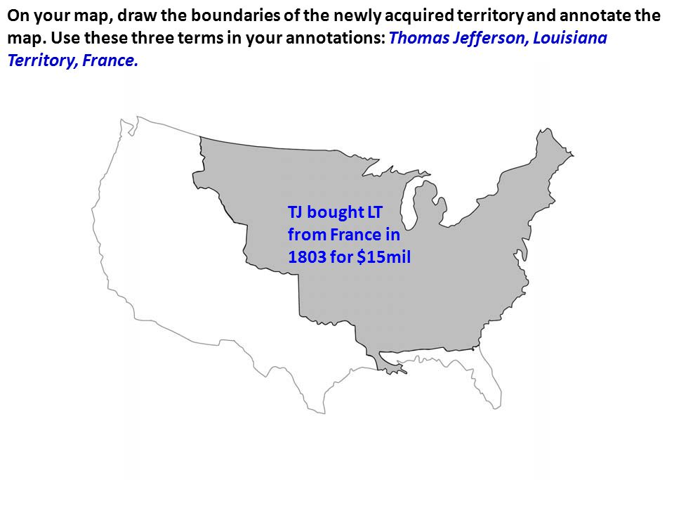 On your map, draw the boundaries of the newly acquired territory and annotate the map. Use these three terms in your annotations: Thomas Jefferson, Louisiana Territory, France.