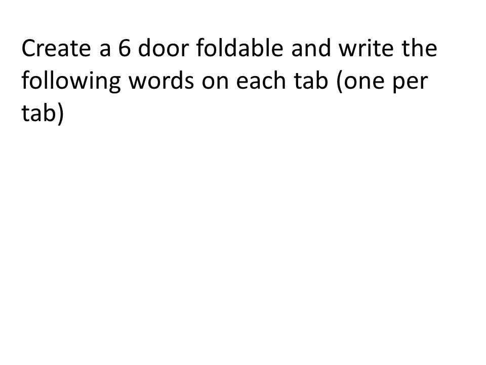 Create a 6 door foldable and write the following words on each tab (one per tab)