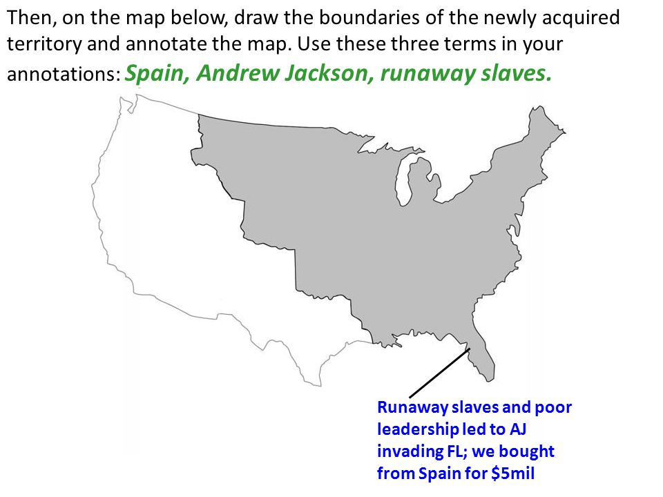 Then, on the map below, draw the boundaries of the newly acquired territory and annotate the map. Use these three terms in your annotations: Spain, Andrew Jackson, runaway slaves.