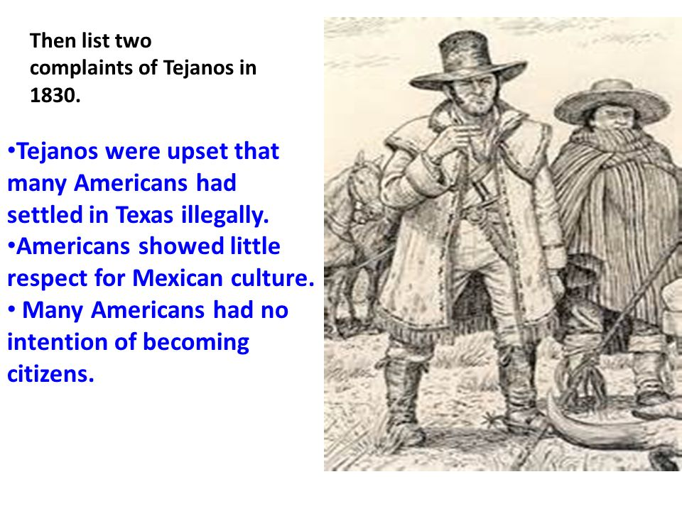 Tejanos were upset that many Americans had settled in Texas illegally.