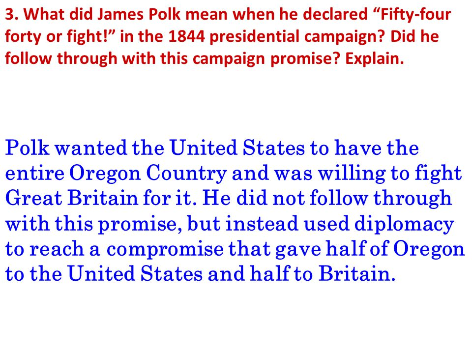 3. What did James Polk mean when he declared Fifty-four forty or fight! in the 1844 presidential campaign Did he follow through with this campaign promise Explain.