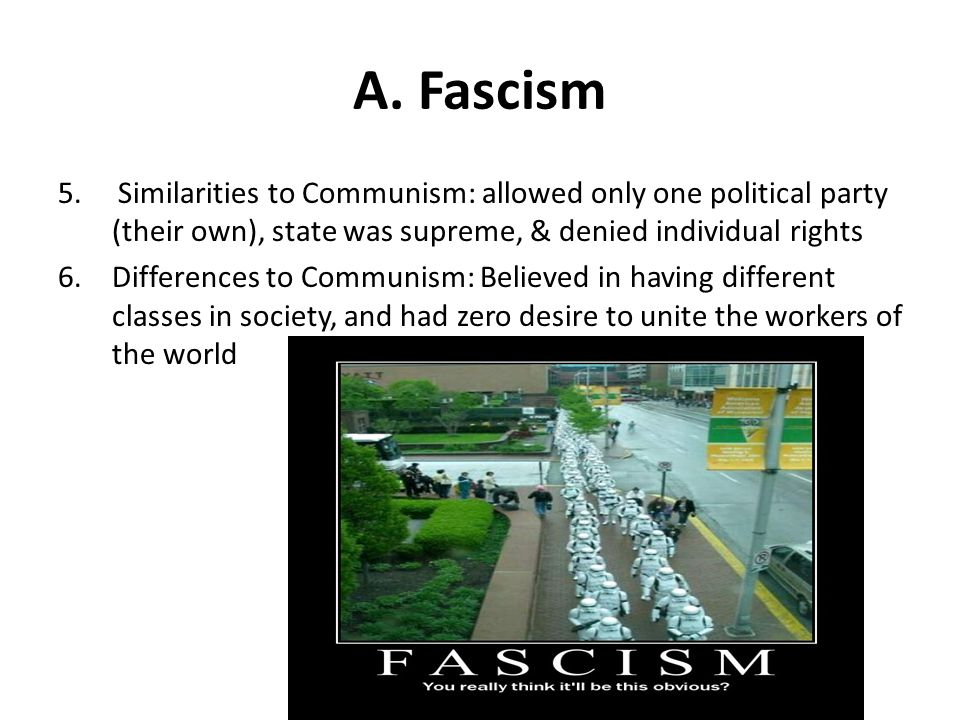 A. Fascism 5. Similarities to Communism: allowed only one political party (their own), state was supreme, & denied individual rights.