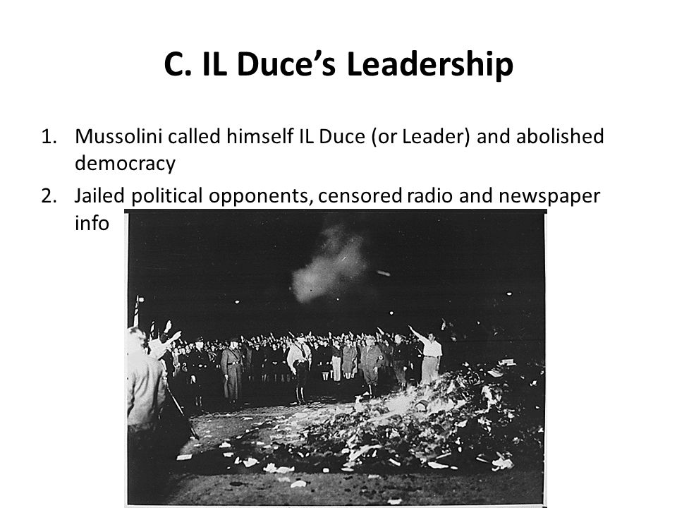 C. IL Duce's Leadership Mussolini called himself IL Duce (or Leader) and abolished democracy.
