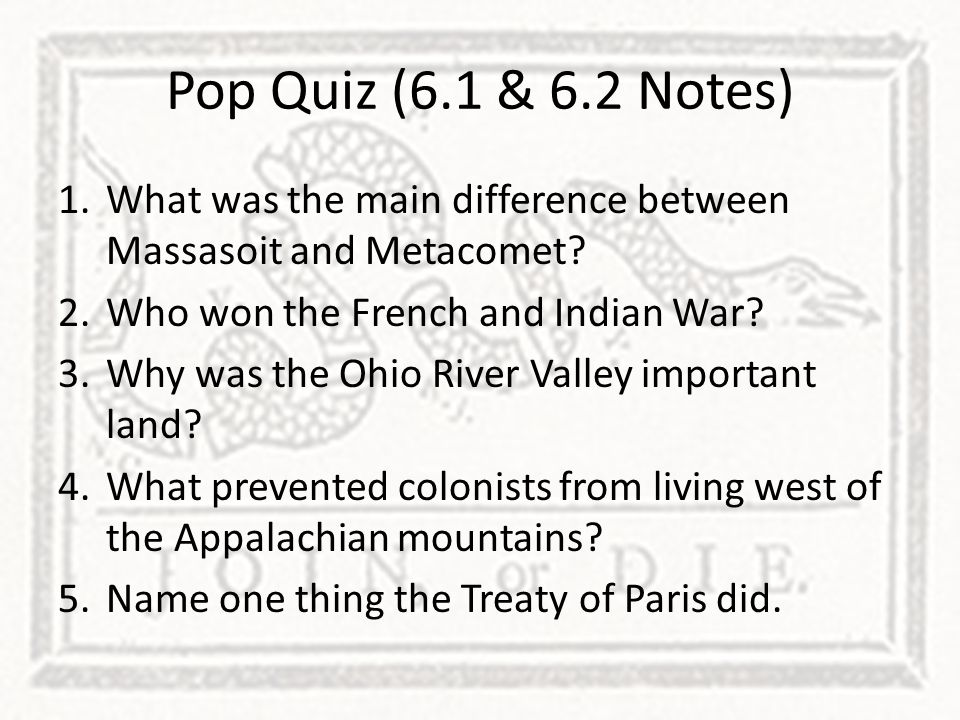 Pop Quiz (6.1 & 6.2 Notes) What was the main difference between Massasoit and Metacomet Who won the French and Indian War