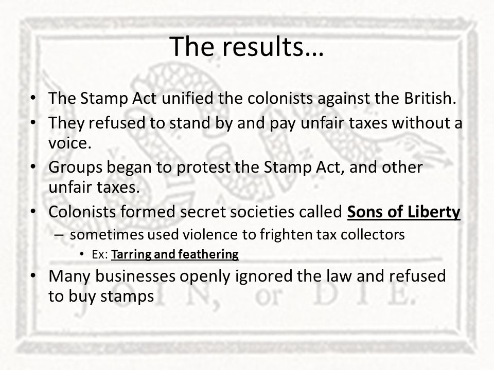 The results… The Stamp Act unified the colonists against the British.