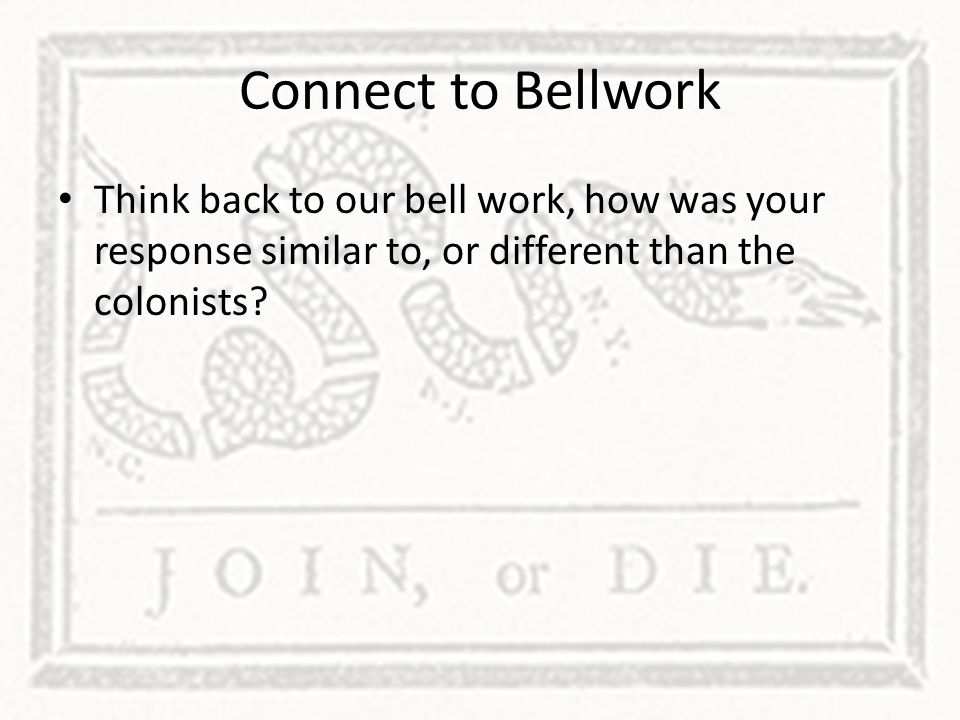 Connect to Bellwork Think back to our bell work, how was your response similar to, or different than the colonists