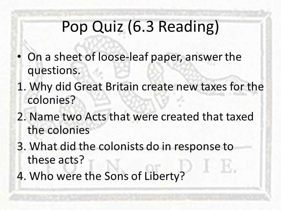Pop Quiz (6.3 Reading) On a sheet of loose-leaf paper, answer the questions. 1. Why did Great Britain create new taxes for the colonies