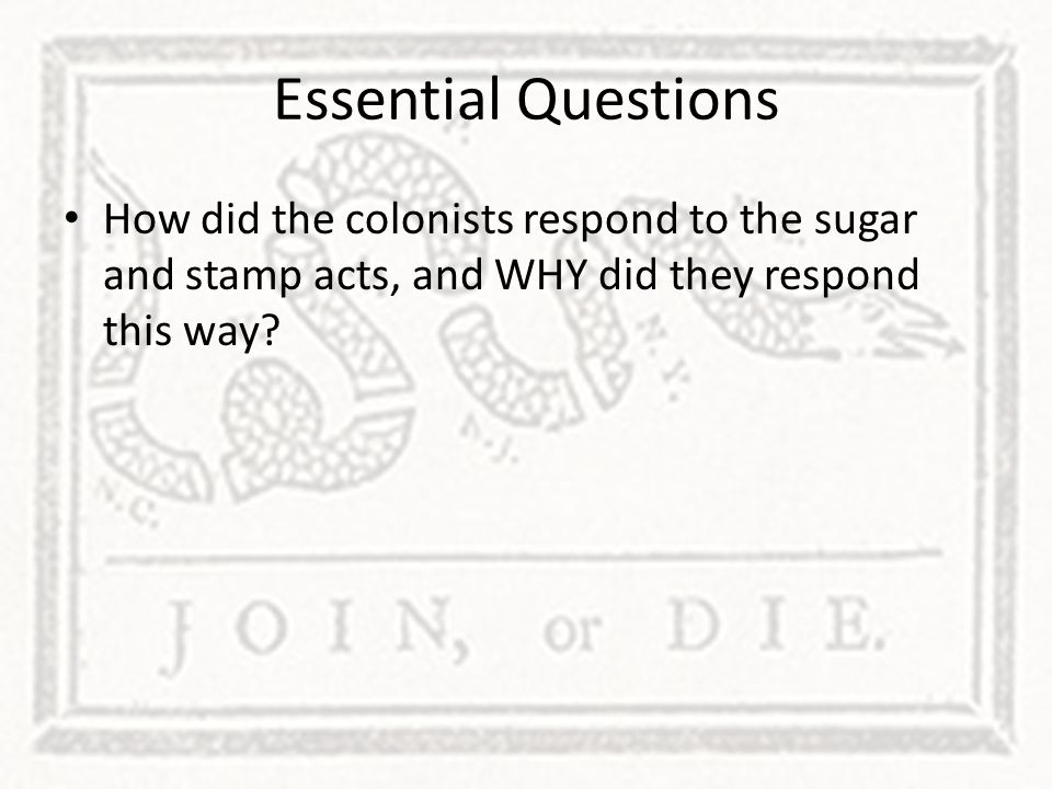 Essential Questions How did the colonists respond to the sugar and stamp acts, and WHY did they respond this way
