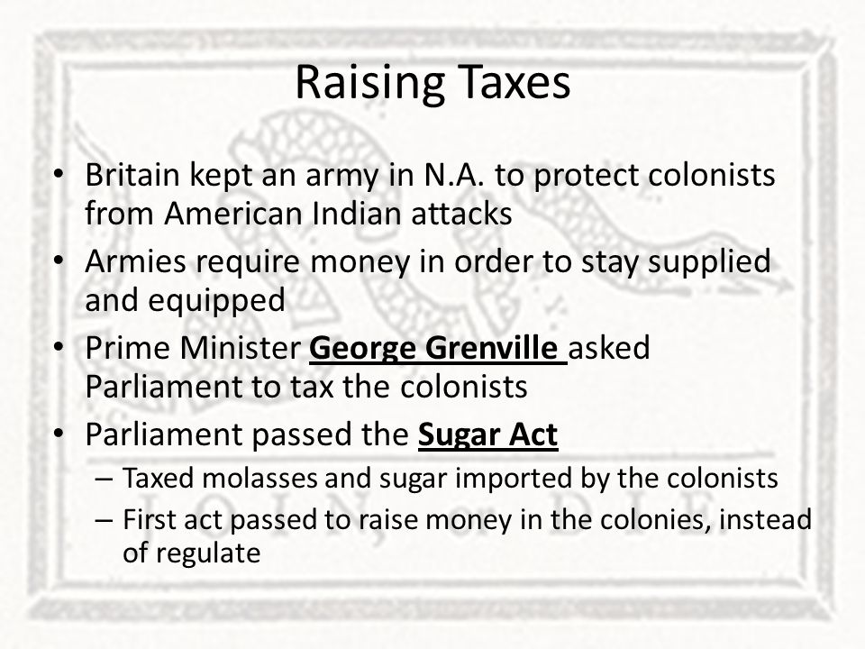 Raising Taxes Britain kept an army in N.A. to protect colonists from American Indian attacks.
