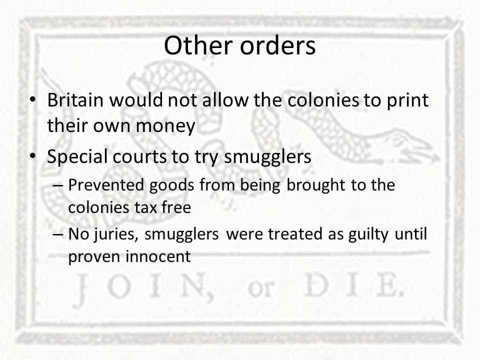 Other orders Britain would not allow the colonies to print their own money. Special courts to try smugglers.