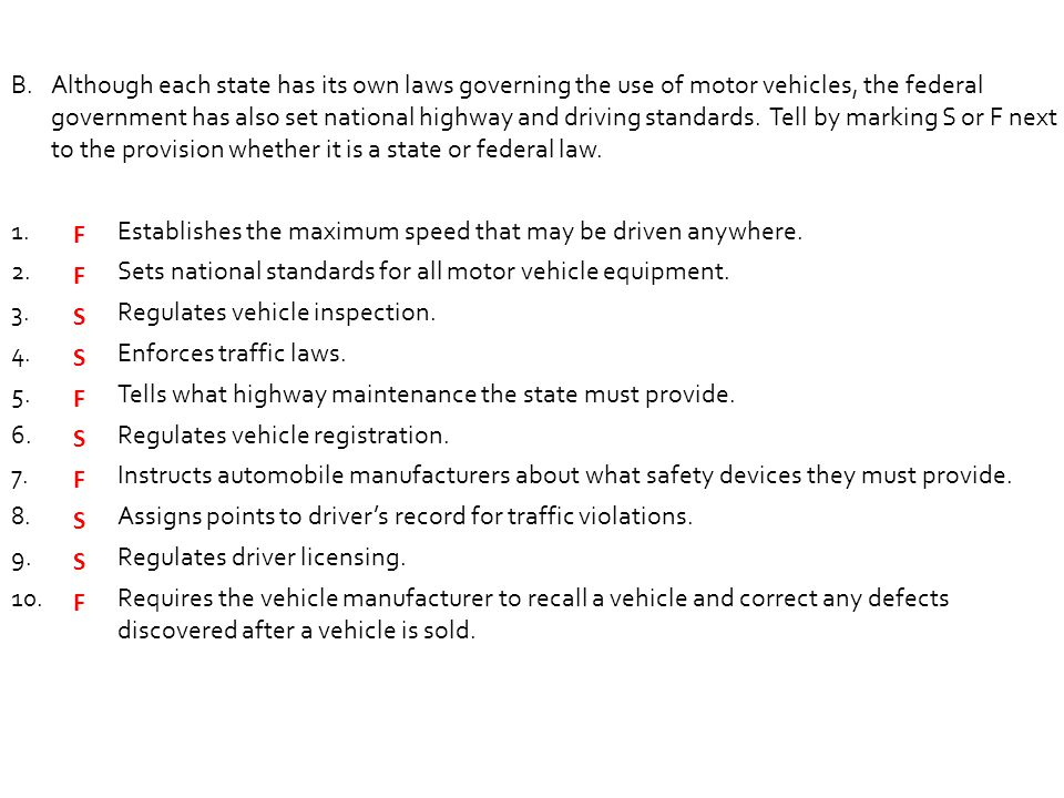 Although each state has its own laws governing the use of motor vehicles, the federal government has also set national highway and driving standards. Tell by marking S or F next to the provision whether it is a state or federal law.
