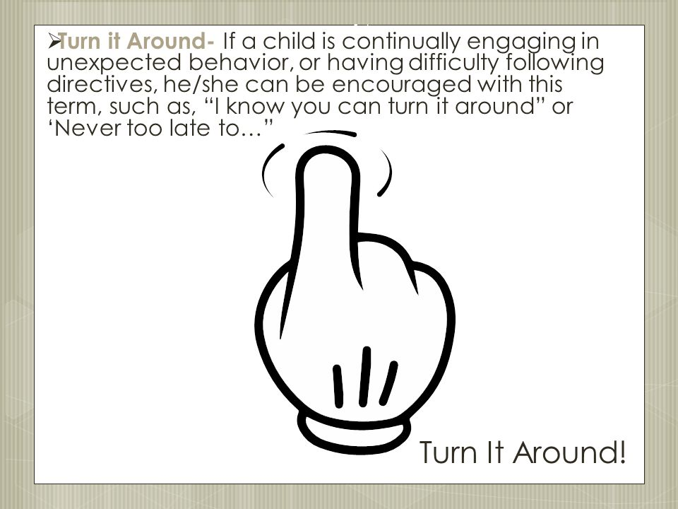 Turn it Around- If a child is continually engaging in unexpected behavior, or having difficulty following directives, he/she can be encouraged with this term, such as, I know you can turn it around or 'Never too late to…