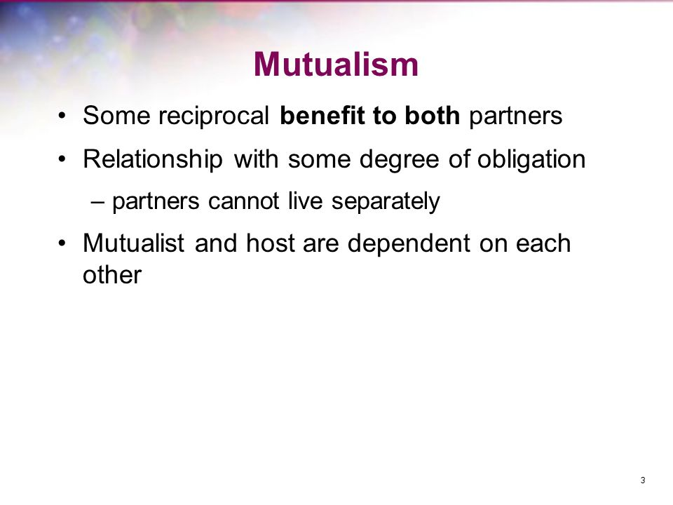 Mutualism Some reciprocal benefit to both partners